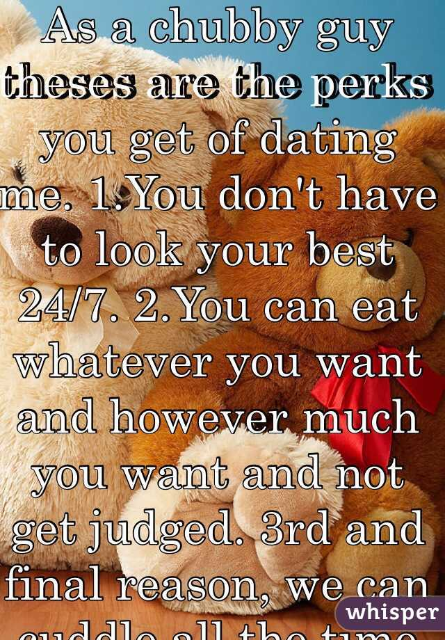 As a chubby guy theses are the perks you get of dating me. 1.You don't have to look your best 24/7. 2.You can eat whatever you want and however much you want and not get judged. 3rd and final reason, we can cuddle all the time cause I'm built like teddy bear ^_^