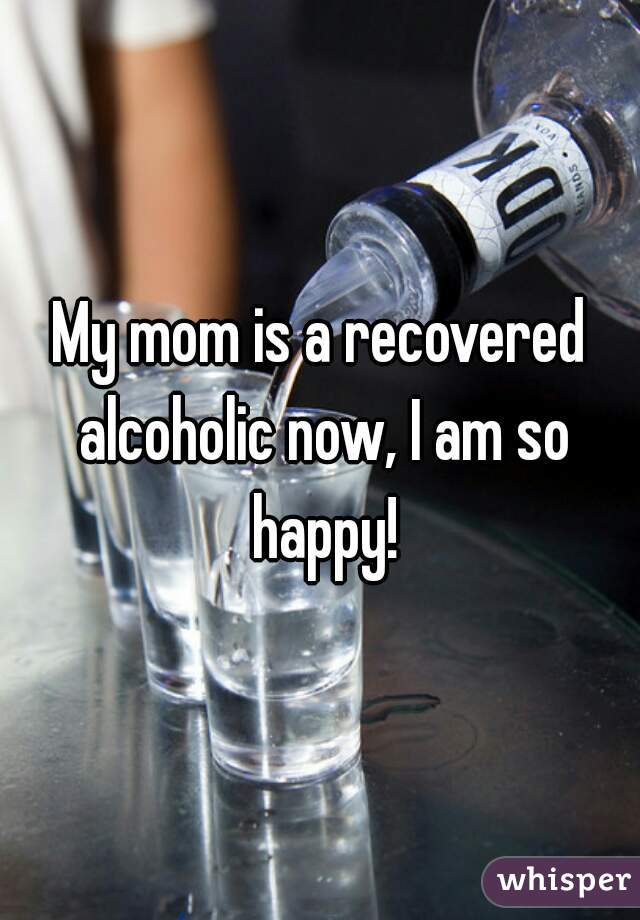 My mom is a recovered alcoholic now, I am so happy!