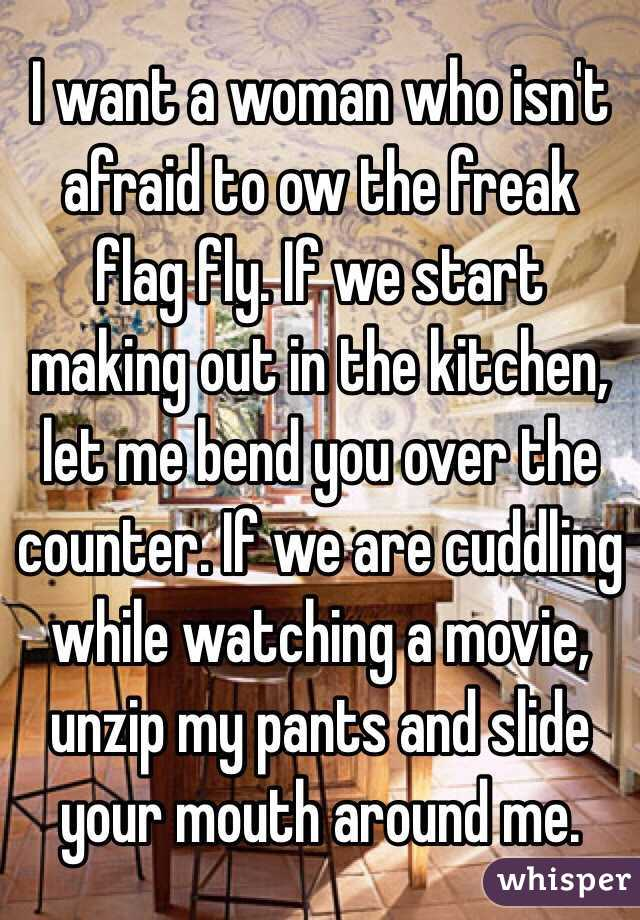 I want a woman who isn't afraid to ow the freak flag fly. If we start making out in the kitchen, let me bend you over the counter. If we are cuddling while watching a movie, unzip my pants and slide your mouth around me.
