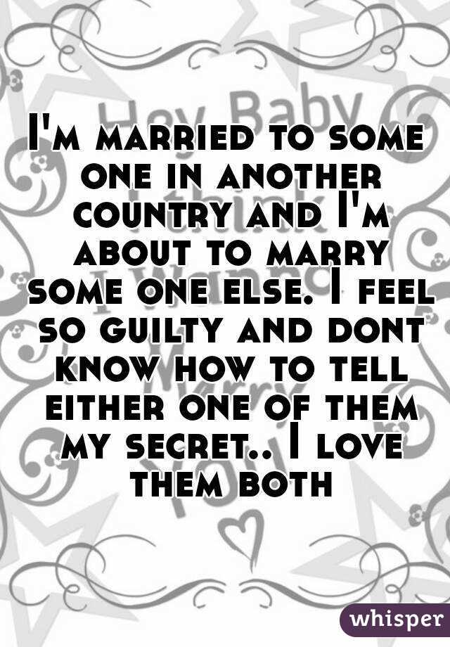 I'm married to some one in another country and I'm about to marry some one else. I feel so guilty and dont know how to tell either one of them my secret.. I love them both
