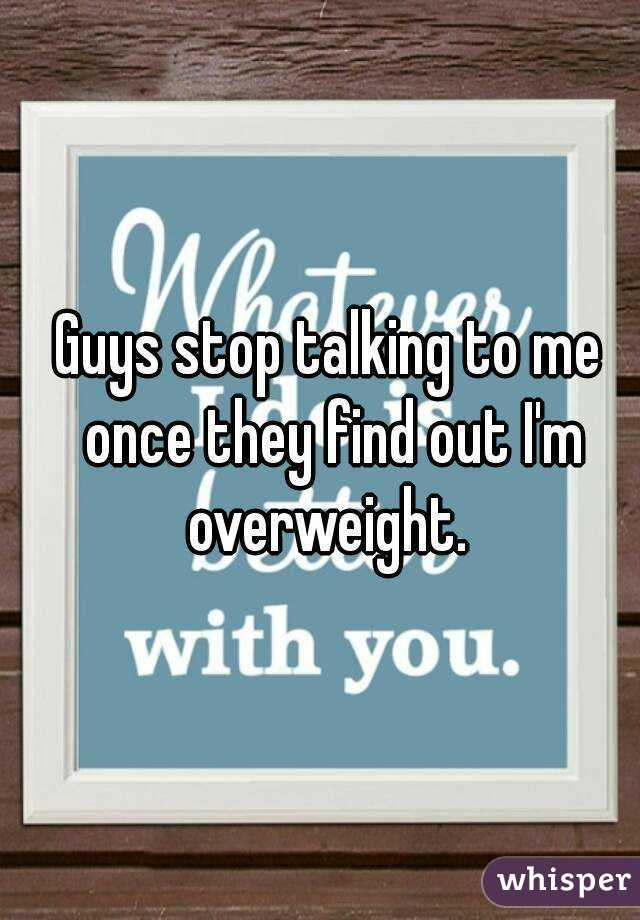 Guys stop talking to me once they find out I'm overweight.
