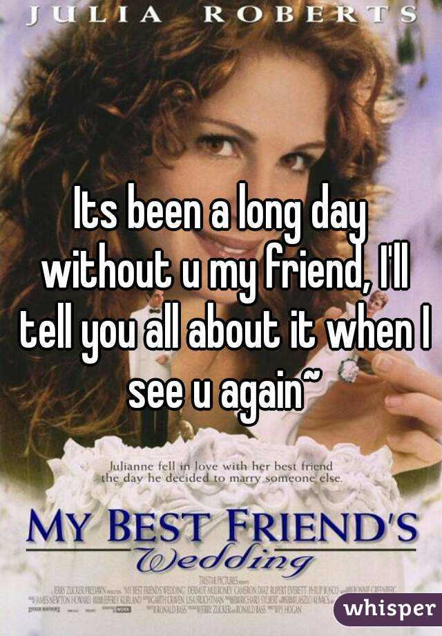 Its been a long day without u my friend, I'll tell you all about it when I see u again~