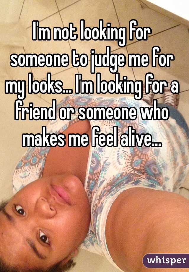 I'm not looking for someone to judge me for my looks... I'm looking for a friend or someone who makes me feel alive...