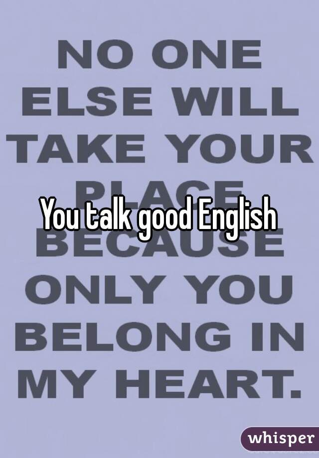 You talk good English