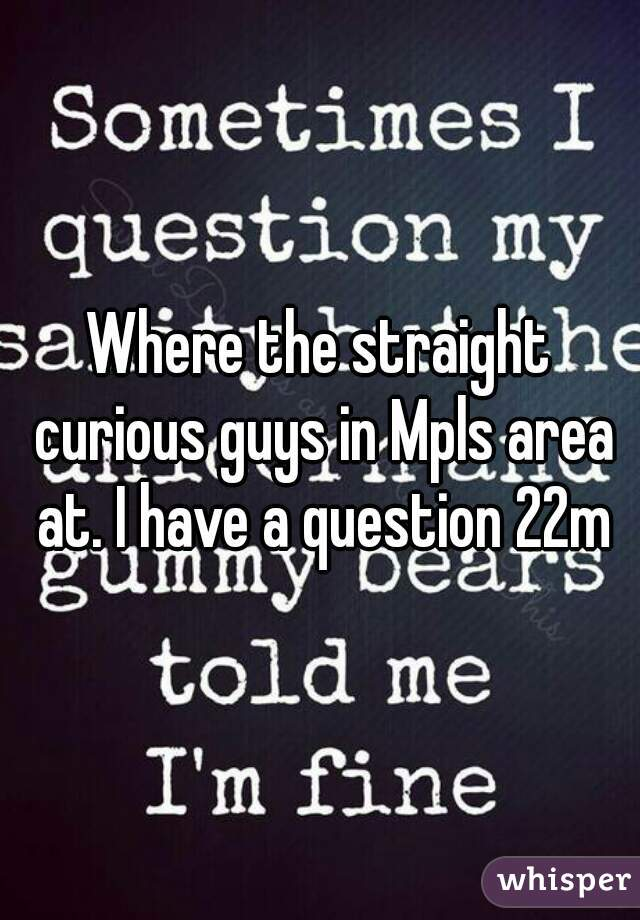 Where the straight curious guys in Mpls area at. I have a question 22m