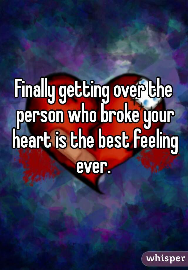 Finally getting over the person who broke your heart is the best feeling ever.