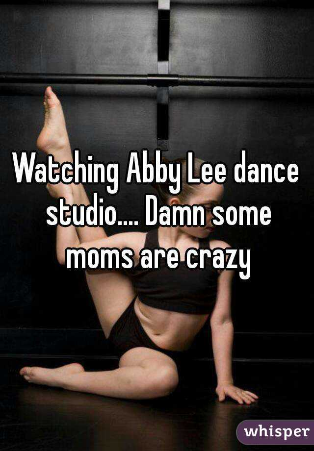 Watching Abby Lee dance studio.... Damn some moms are crazy