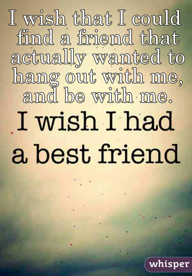 I wish that I could find a friend that actually wanted to hang out with me, and be with me.