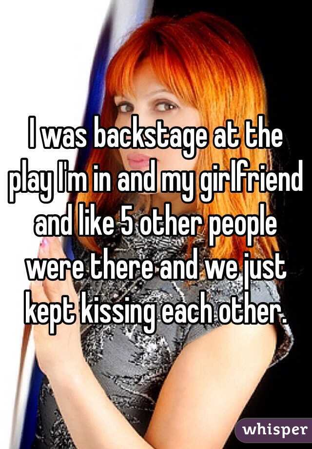I was backstage at the play I'm in and my girlfriend and like 5 other people were there and we just kept kissing each other.