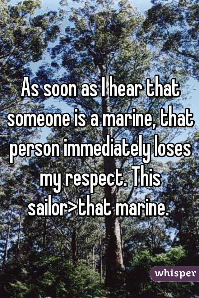 As soon as I hear that someone is a marine, that person immediately loses my respect. This sailor>that marine.