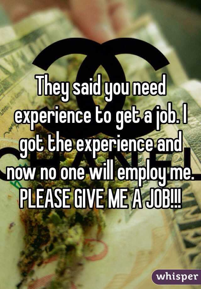 They said you need experience to get a job. I got the experience and now no one will employ me. PLEASE GIVE ME A JOB!!!
