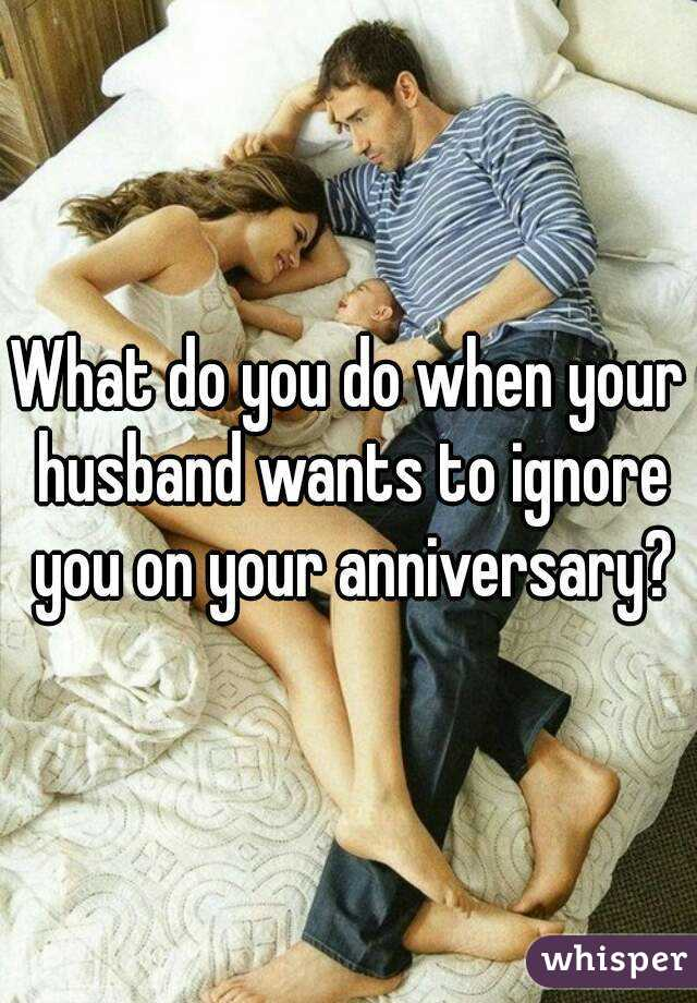 What do you do when your husband wants to ignore you on your anniversary?
