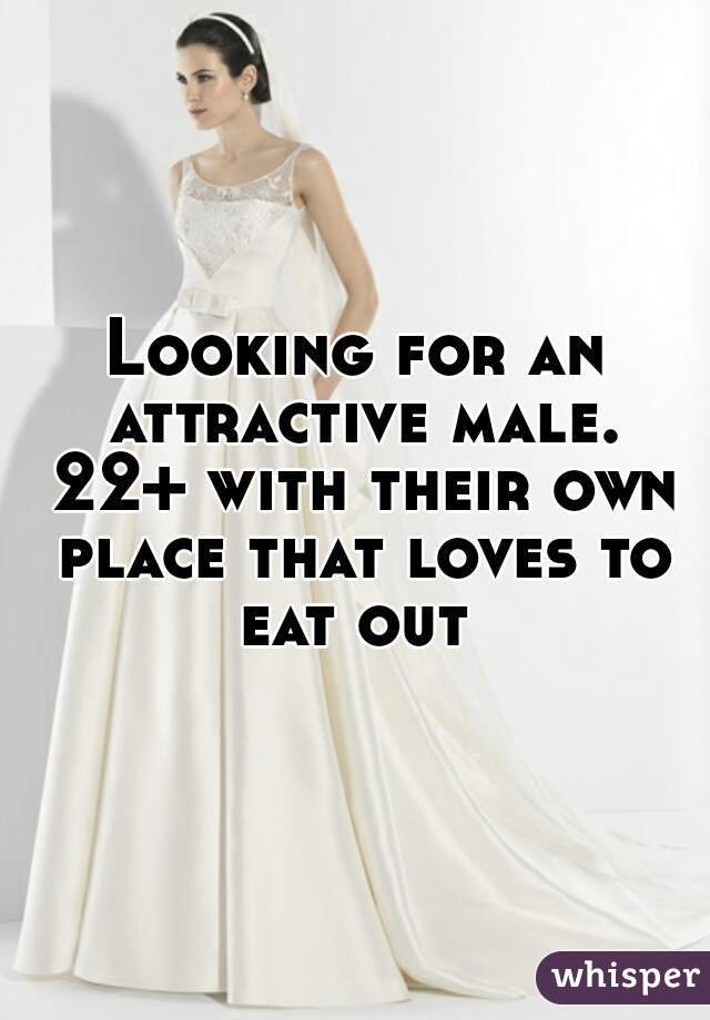Looking for an attractive male. 22+ with their own place that loves to eat out