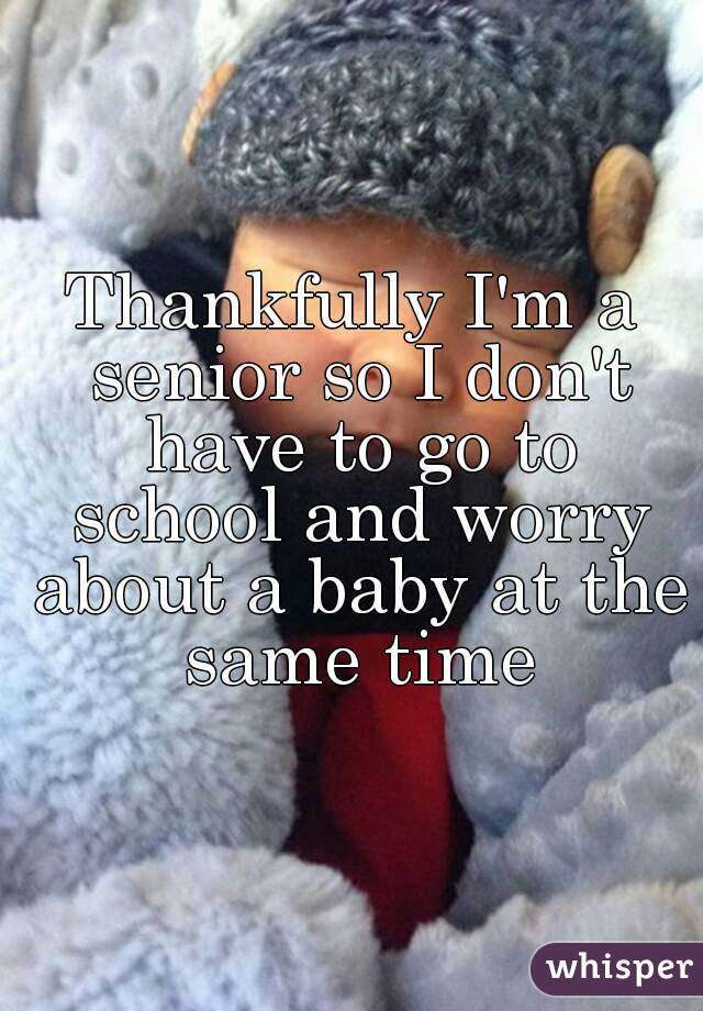 Thankfully I'm a senior so I don't have to go to school and worry about a baby at the same time