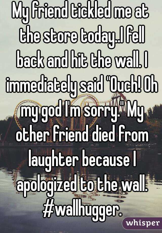 """My friend tickled me at the store today..I fell back and hit the wall. I immediately said """"Ouch! Oh my god I'm sorry."""" My other friend died from laughter because I apologized to the wall. #wallhugger."""