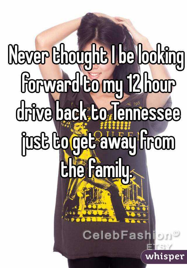Never thought I be looking forward to my 12 hour drive back to Tennessee just to get away from the family.