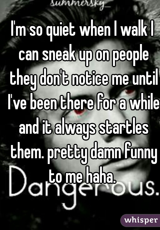 I'm so quiet when I walk I can sneak up on people they don't notice me until I've been there for a while and it always startles them. pretty damn funny to me haha.