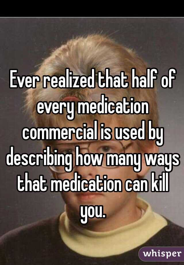 Ever realized that half of every medication commercial is used by describing how many ways that medication can kill you.