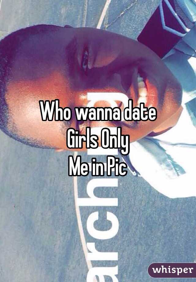 Who wanna date Girls Only Me in Pic