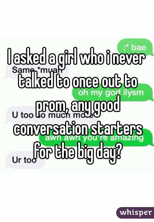 I asked a girl who i never talked to once out to prom, any good conversation starters for the big day?