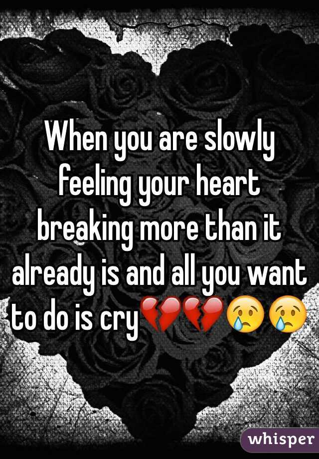 When you are slowly feeling your heart breaking more than it already is and all you want to do is cry💔💔😢😢