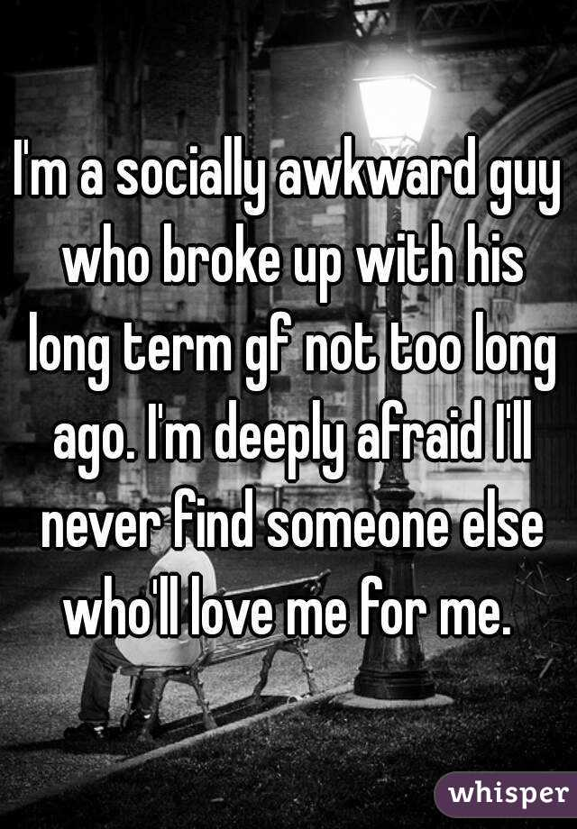 I'm a socially awkward guy who broke up with his long term gf not too long ago. I'm deeply afraid I'll never find someone else who'll love me for me.