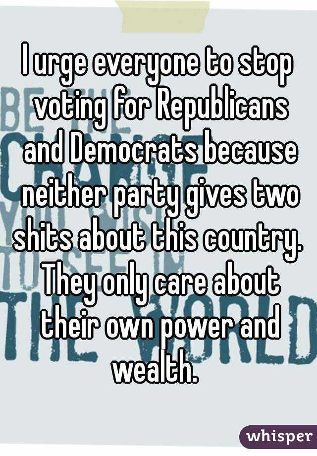 I urge everyone to stop voting for Republicans and Democrats because neither party gives two shits about this country.  They only care about their own power and wealth.