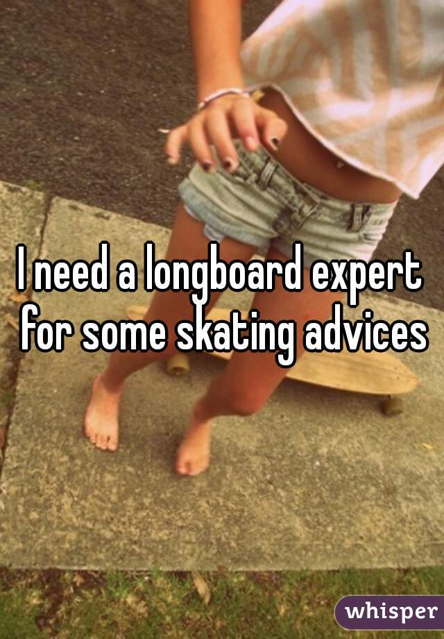 I need a longboard expert for some skating advices