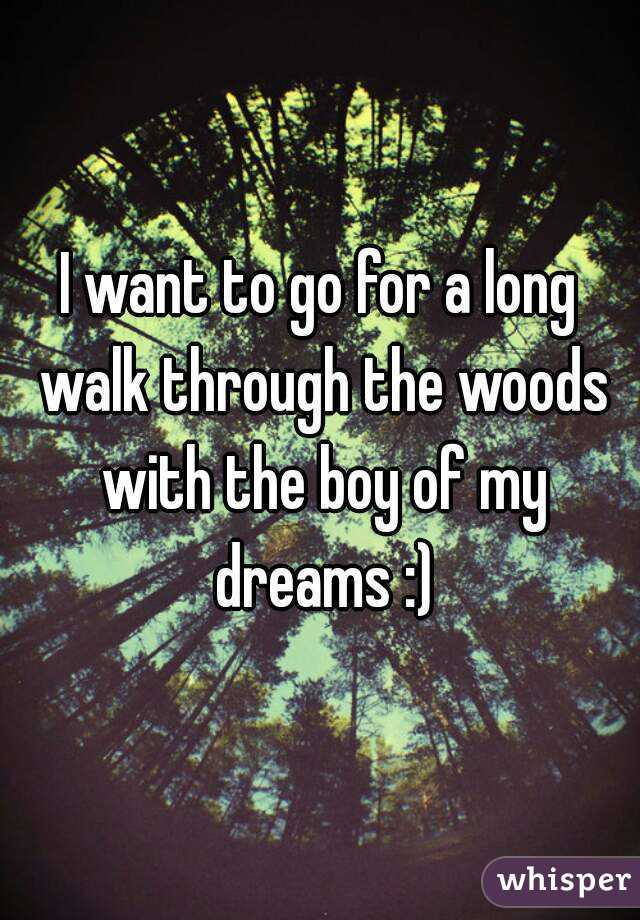 I want to go for a long walk through the woods  with the boy of my dreams :)