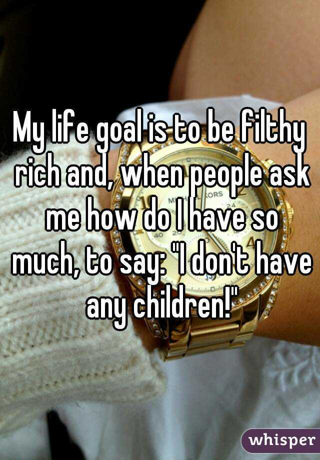 """My life goal is to be filthy rich and, when people ask me how do I have so much, to say: """"I don't have any children!"""""""