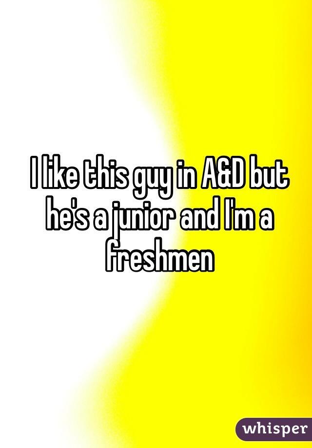 I like this guy in A&D but he's a junior and I'm a freshmen