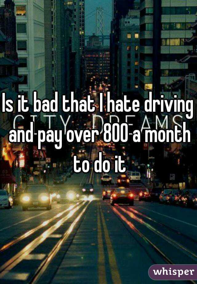 Is it bad that I hate driving and pay over 800 a month to do it