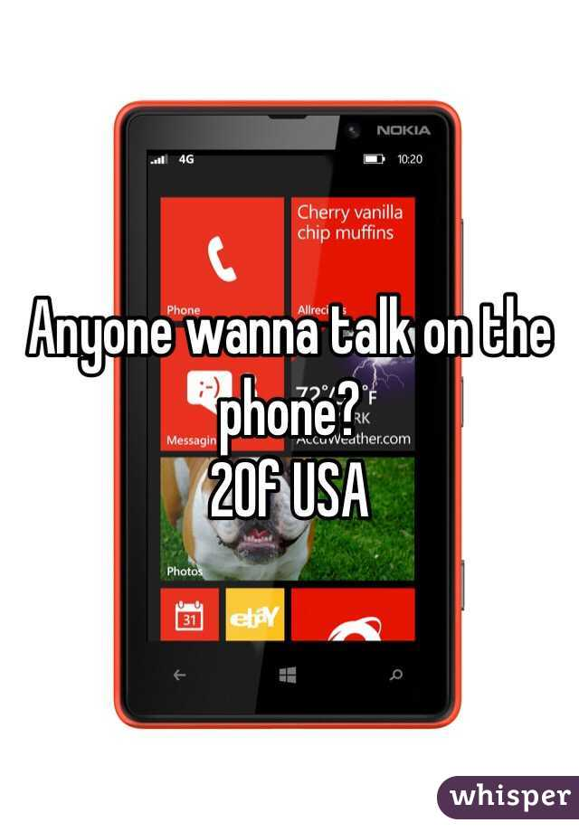 Anyone wanna talk on the phone? 20f USA