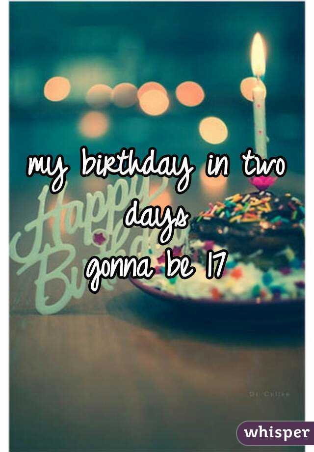 my birthday in two days  gonna be 17