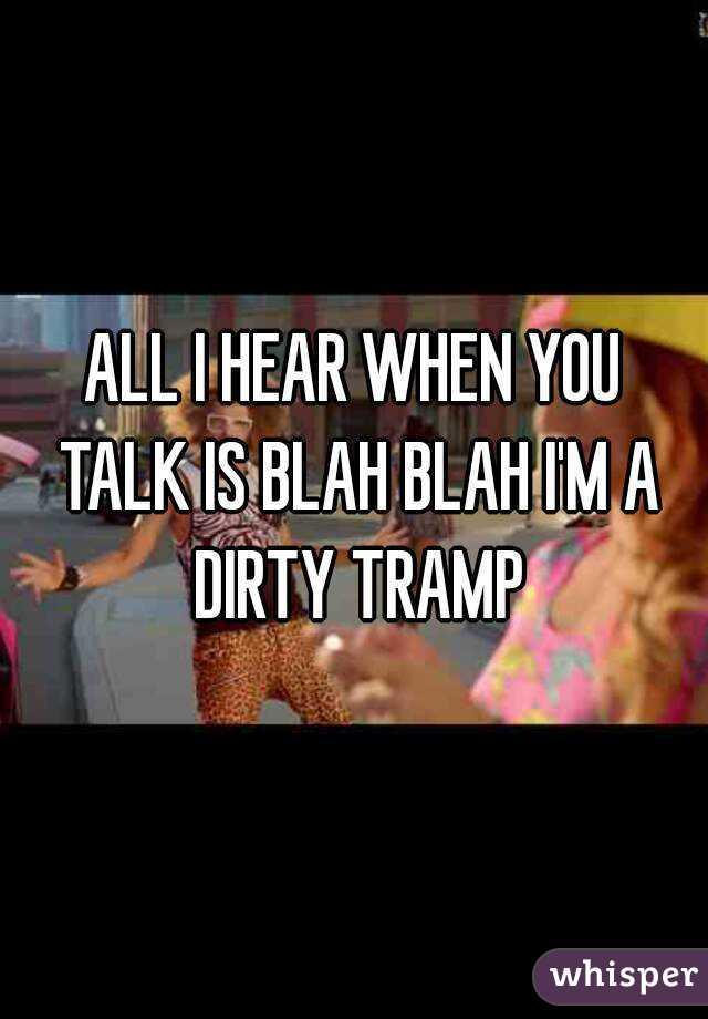 Blah blah blah im a dirty tramp