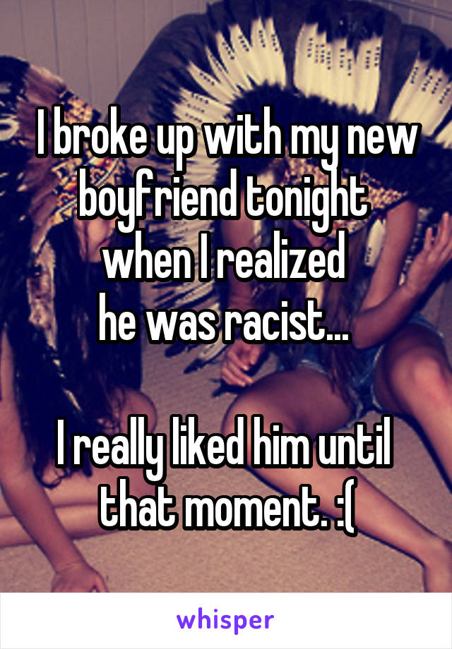 I broke up with my new boyfriend tonight  when I realized  he was racist...   I really liked him until  that moment. :(