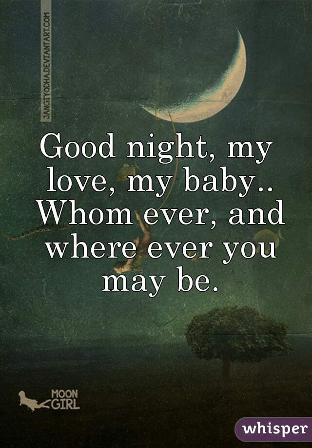 Good night, my love, my baby   Whom ever, and where ever you may be