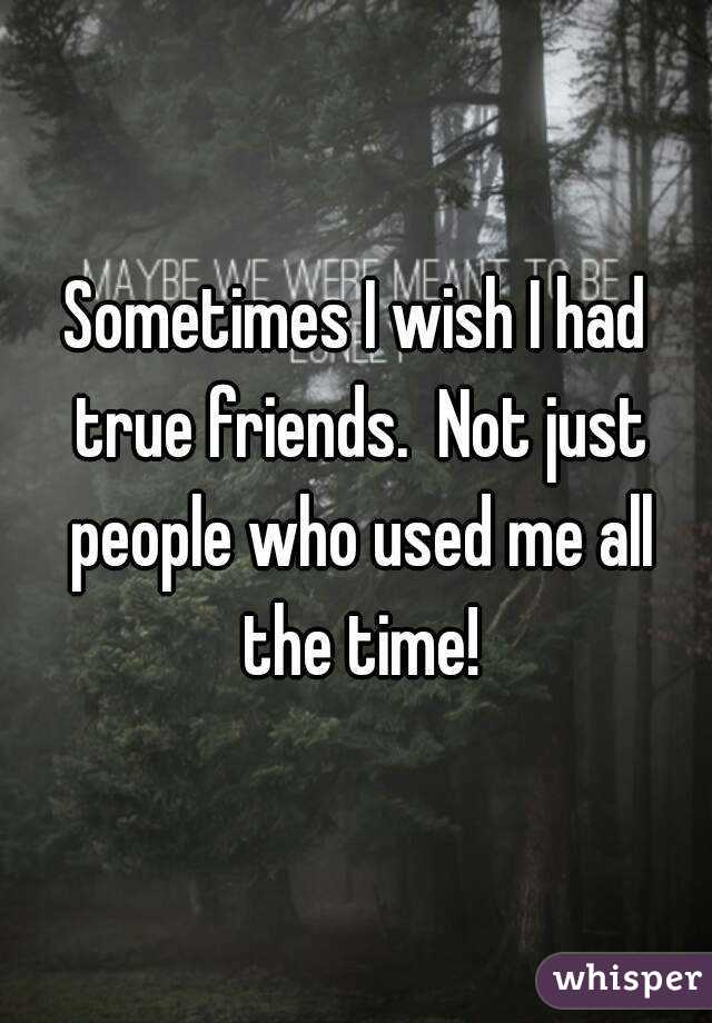 sometimes i wish i had true friends not just people who used me all