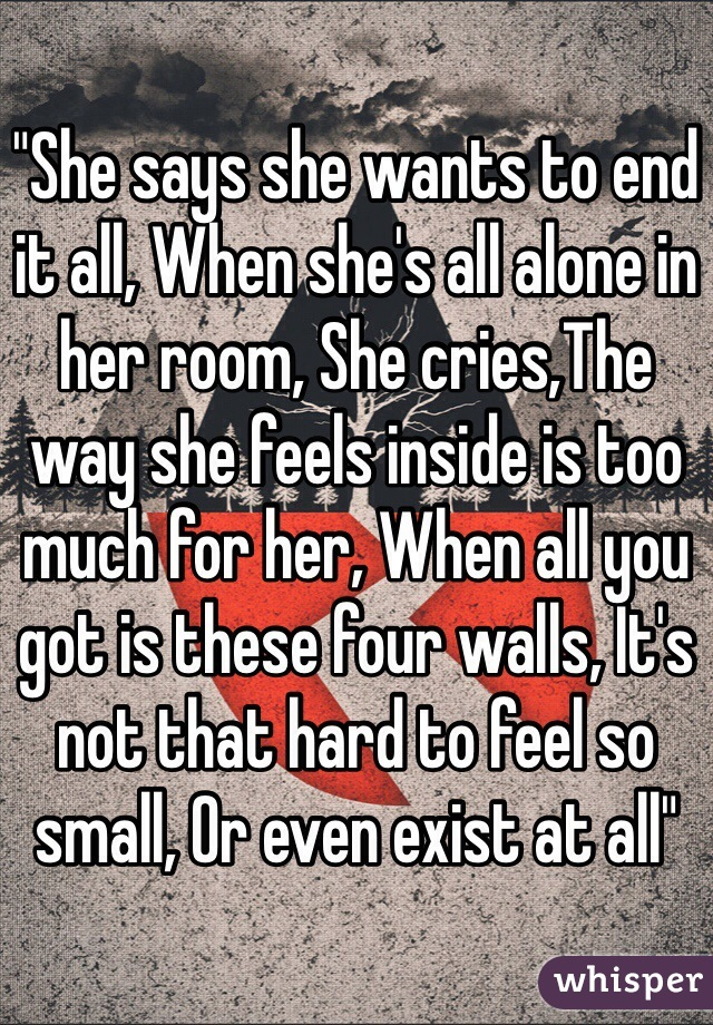 She Says She Wants To End It All When She S All Alone In Her Room