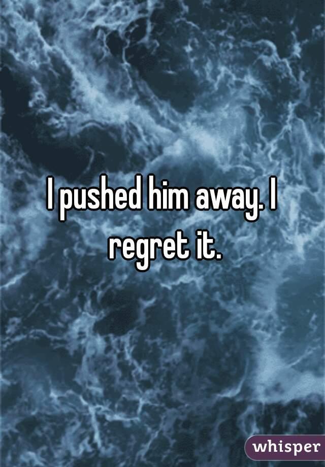 I pushed him away  I regret it