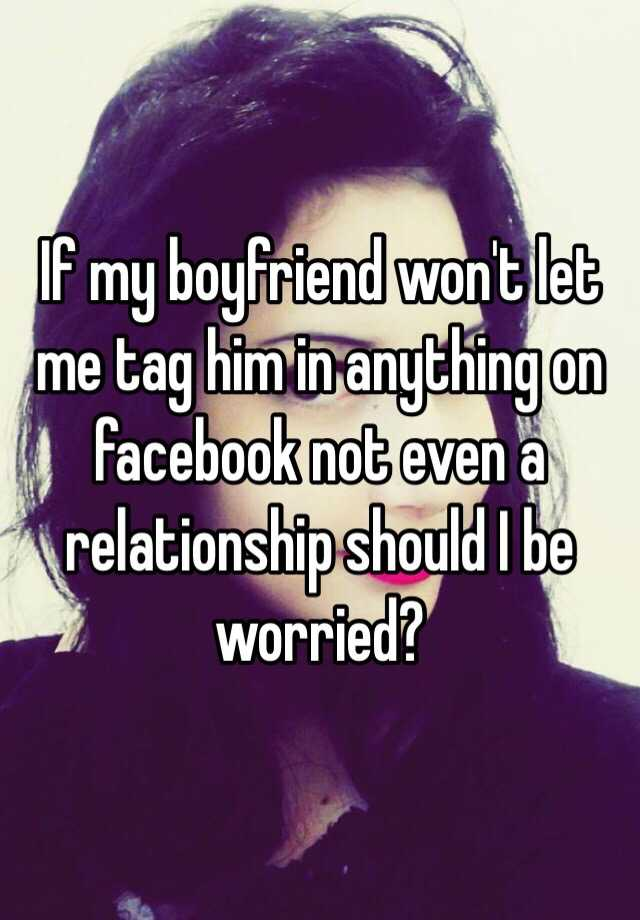 If my boyfriend won't let me tag him in anything on facebook not