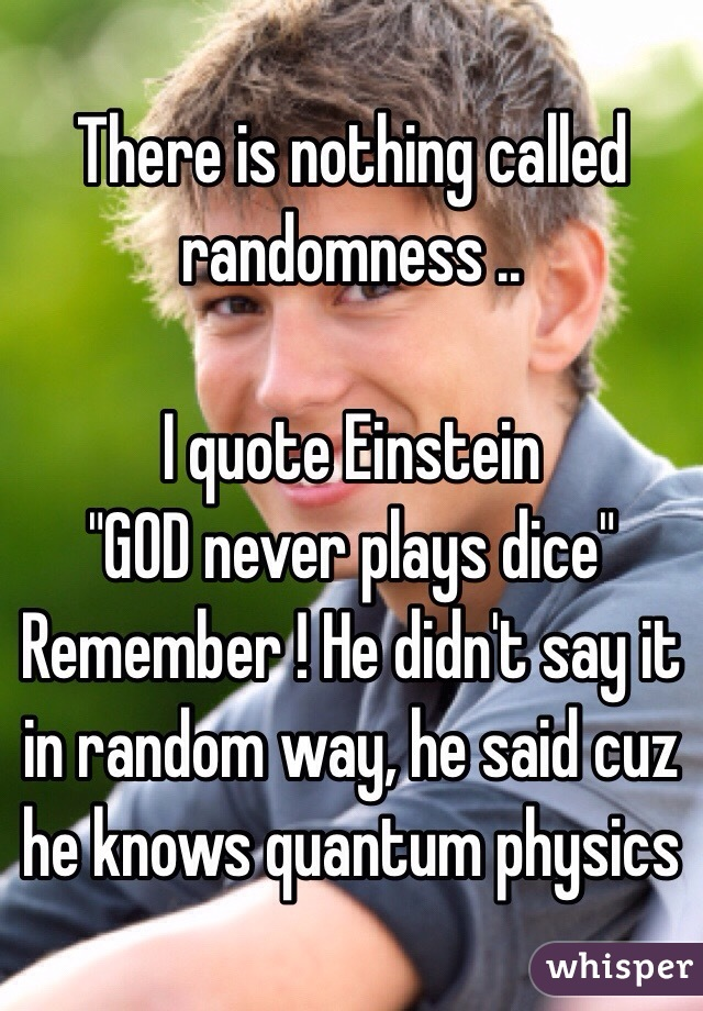 There Is Nothing Called Randomness I Quote Einstein God Never