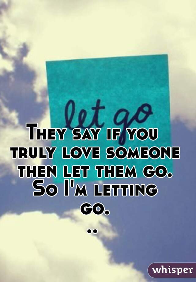They Say If You Truly Love Someone Then Let Them Go So Im Letting Go