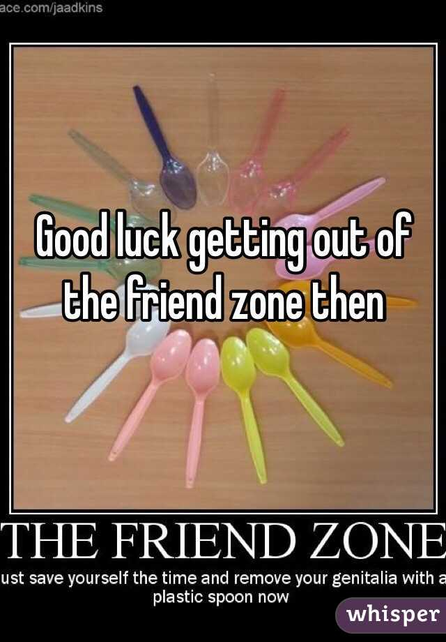Good luck getting out of the friend zone then