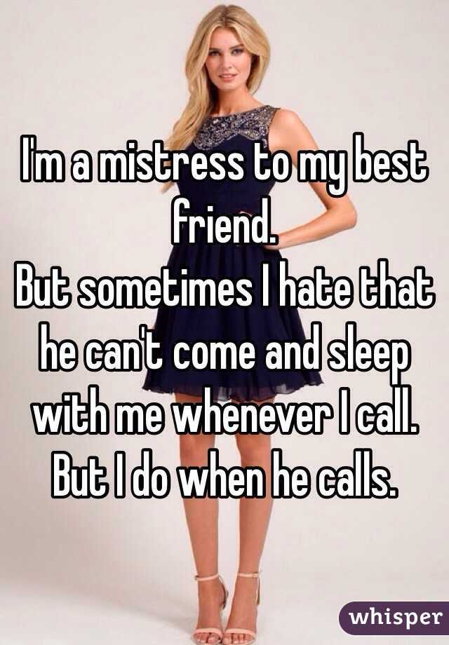 I'm a mistress to my best friend. But sometimes I hate that he can't come and sleep with me whenever I call.  But I do when he calls.