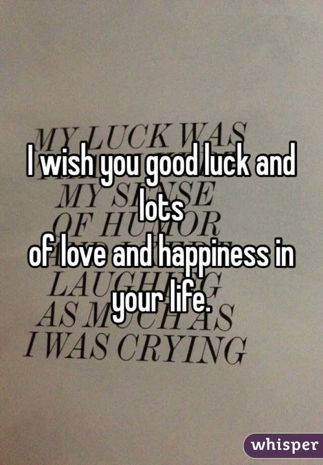 i wish you good luck and lots of love and happiness in your life