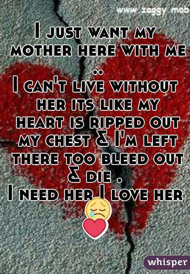 I Just Want My Mother Here With Me I Cant Live Without Her Its Like