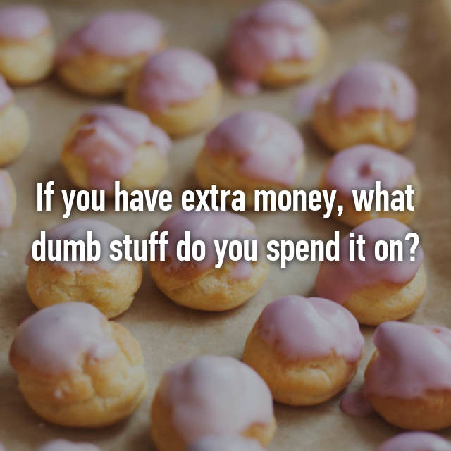 If you have extra money, what dumb stuff do you spend it on?