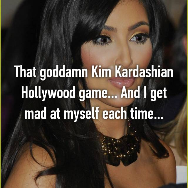 That goddamn Kim Kardashian Hollywood game... And I get mad at myself each time...
