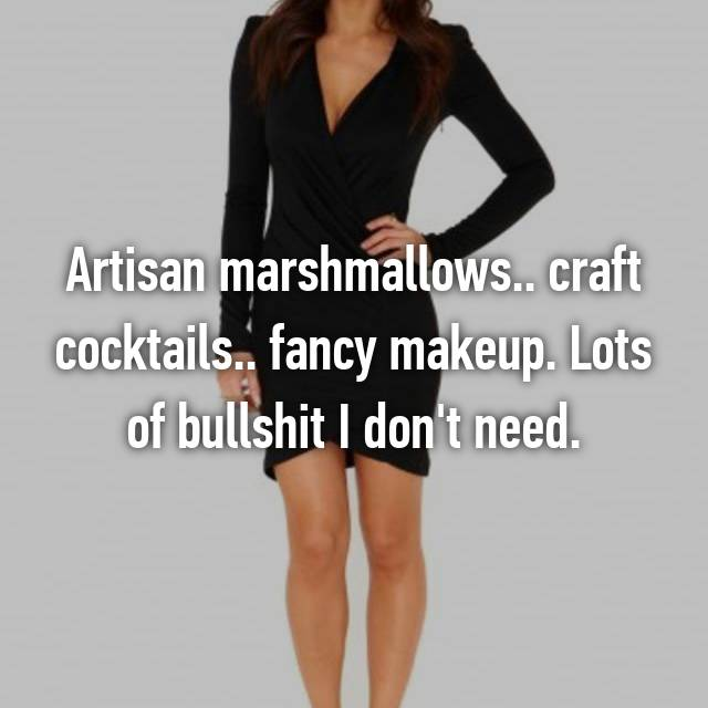 Artisan marshmallows.. craft cocktails.. fancy makeup. Lots of bullshit I don't need.